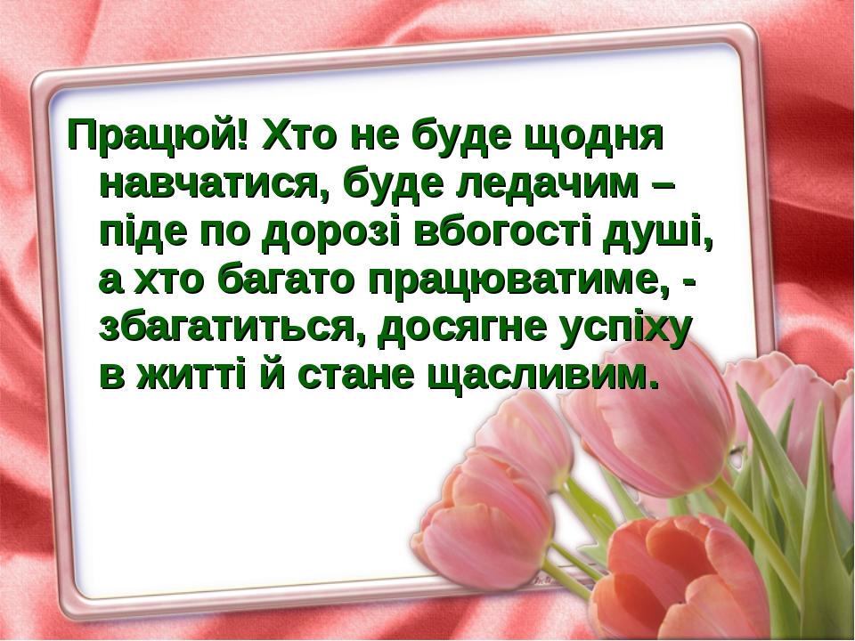 Працюй! Хто не буде щодня навчатися, буде ледачим – піде по дорозі вбогості д...