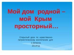 Мой дом родной – мой Крым просторный… Открытый урок по нравственно-патриотиче