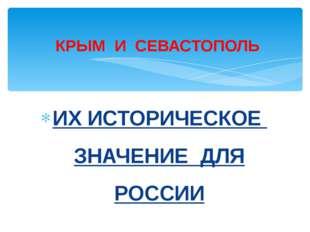 ИХ ИСТОРИЧЕСКОЕ ЗНАЧЕНИЕ ДЛЯ РОССИИ КРЫМ И СЕВАСТОПОЛЬ
