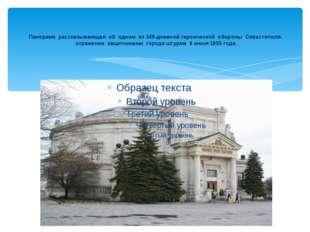 Панорама рассказывающая об одном из 349-дневной героической обороны Севастопо