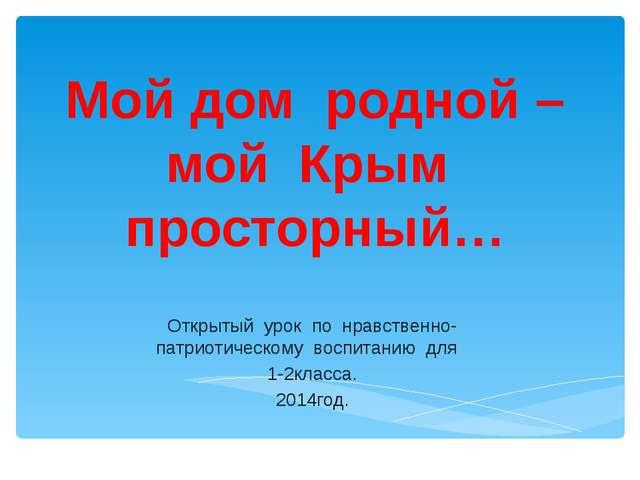 Мой дом родной – мой Крым просторный… Открытый урок по нравственно-патриотиче...