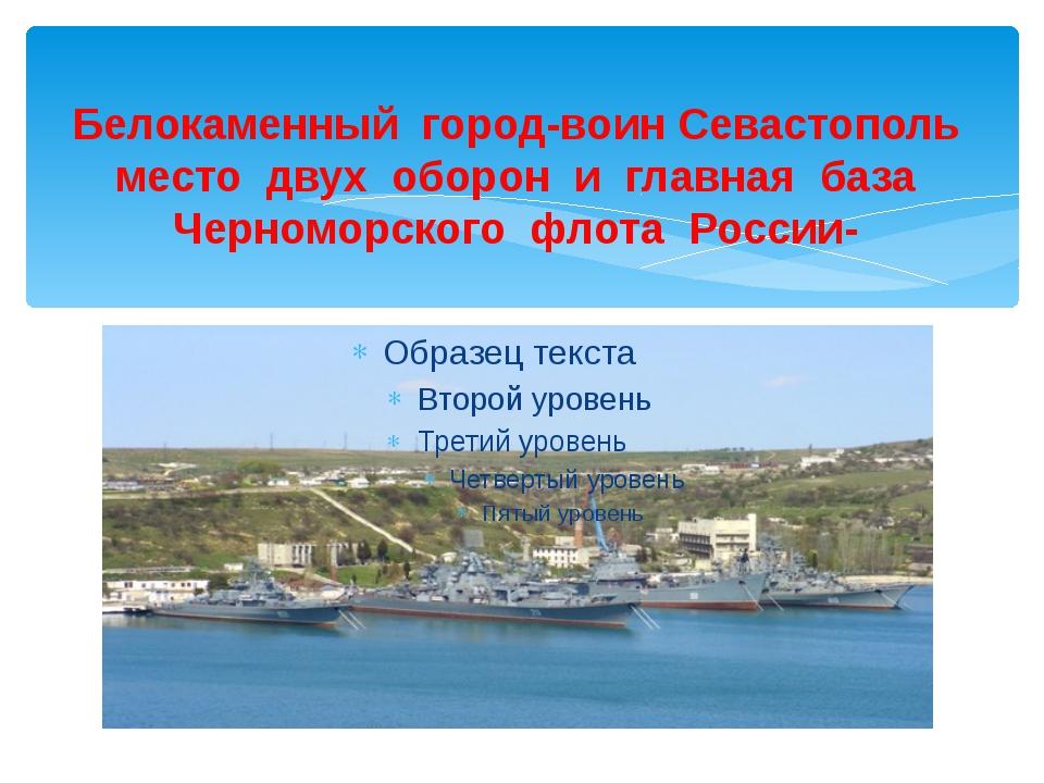 Белокаменный город-воин Севастополь место двух оборон и главная база Черномор...