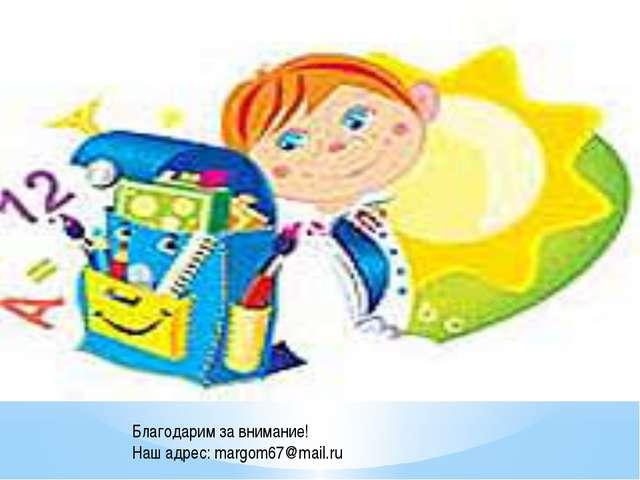 Благодарим за внимание! Наш адрес: margom67@mail.ru
