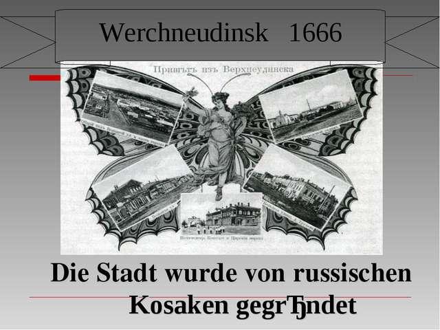 Werchneudinsk 1666 Die Stadt wurde von russischen Kosaken gegrǜndet