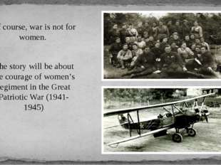 Of course, war is not for women. The story will be about the courage of women