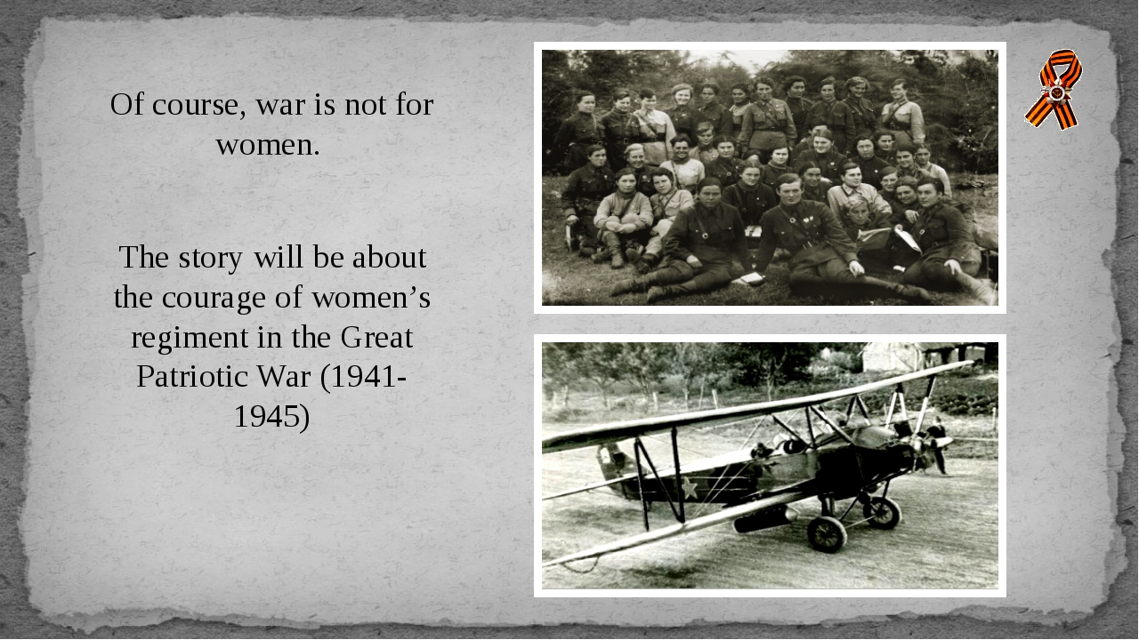 Of course, war is not for women. The story will be about the courage of women...
