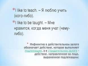 I like to teach. – Я люблю учить (кого-либо). I like to be taught. – Мне нрав