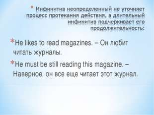 He likes to read magazines. – Он любит читать журналы. He must be still readi