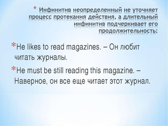 He likes to read magazines. – Он любит читать журналы. He must be still readi...