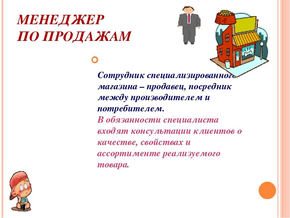 МЕНЕДЖЕР ПО ПРОДАЖАМ Сотрудник специализированного магазина – продавец, посре...