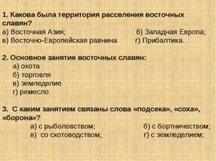 1. Какова была территория расселения восточных славян? а) Восточная Азия; б)