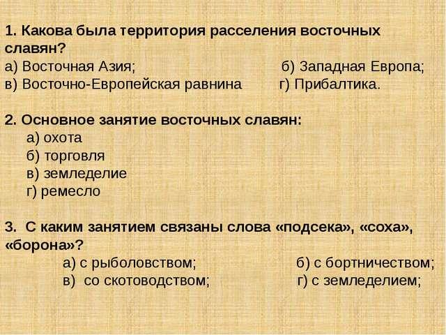 1. Какова была территория расселения восточных славян? а) Восточная Азия; б)...