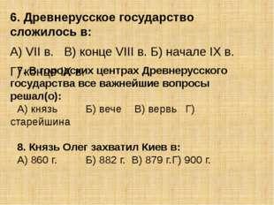 6. Древнерусское государство сложилось в: А) VII в.В) конце VIII в. Б) начал