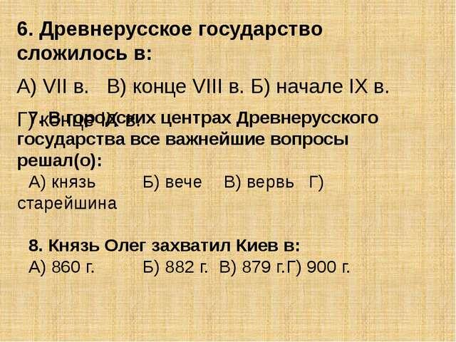 6. Древнерусское государство сложилось в: А) VII в.В) конце VIII в. Б) начал...