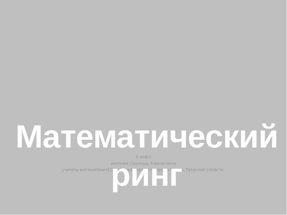9 класс Акопова Сирануш Аванесовна учитель математики МОУ «Гимназия №2» город...