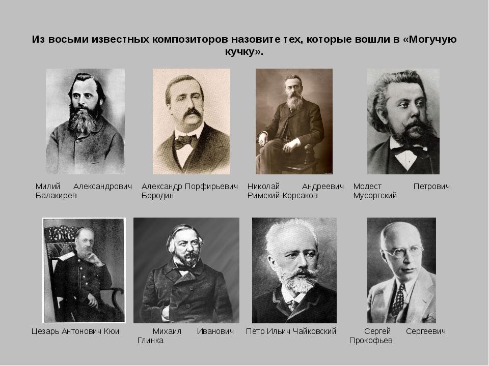 Из восьми известных композиторов назовите тех, которые вошли в «Могучую кучку...