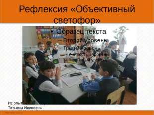 Рефлексия «Объективный светофор» Из опыта работы Герасимовой Татьяны Ивановны