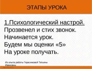 ЭТАПЫ УРОКА Из опыта работы Герасимовой Татьяны Ивановны 1.Психологический н