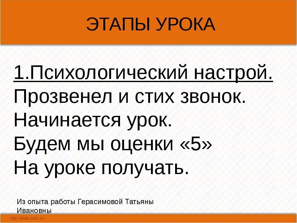 ЭТАПЫ УРОКА Из опыта работы Герасимовой Татьяны Ивановны 1.Психологический н...