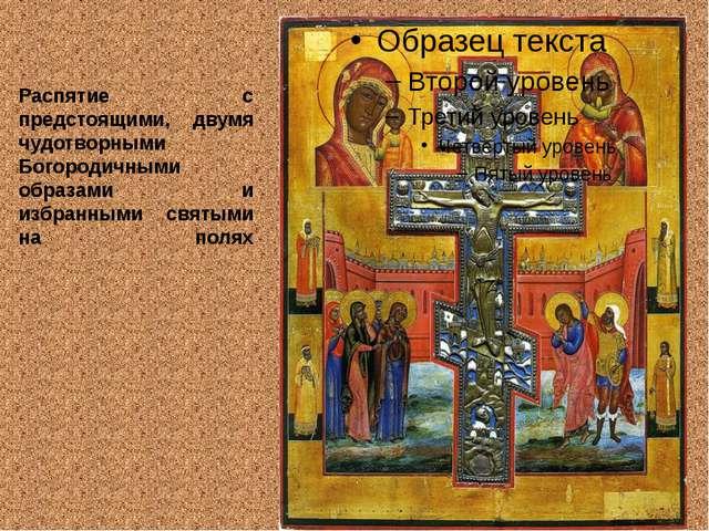 Распятие с предстоящими, двумя чудотворными Богородичными образами и избранны...