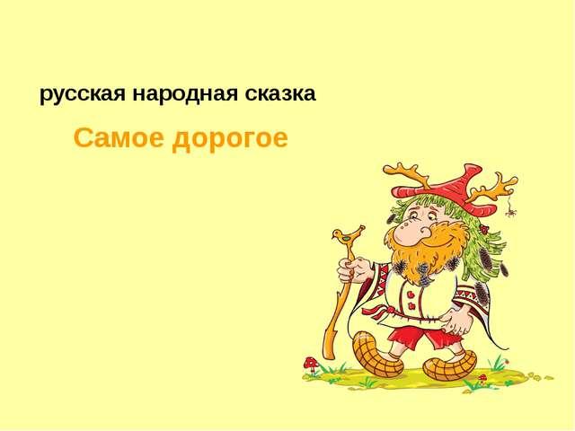 Самое дорогое русская народная сказка