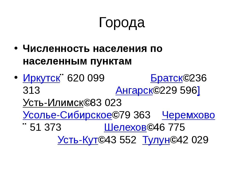 Города Численность населения по населенным пунктам Иркутск↗620 099 Братс...