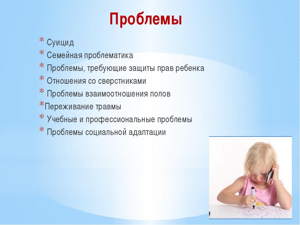 Проблемы Суицид Семейная проблематика Проблемы, требующие защиты прав ребенка...