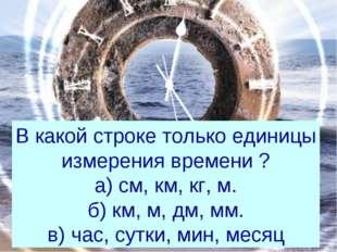 В какой строке только единицы измерения времени ? а) см, км, кг, м. б) км, м,