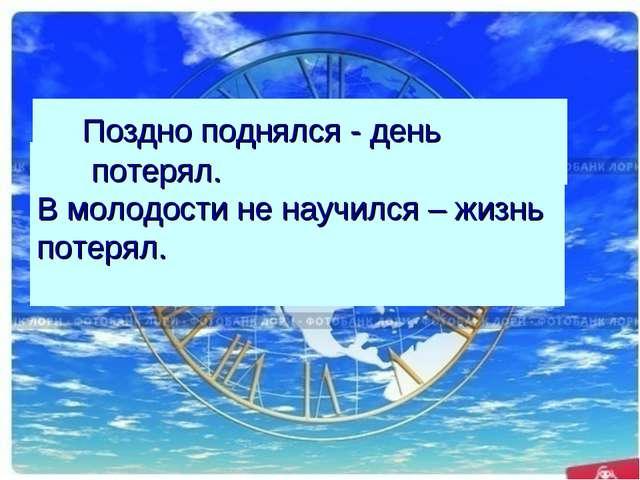 . В молодости не научился – жизнь потерял. Поздно поднялся - день потерял.