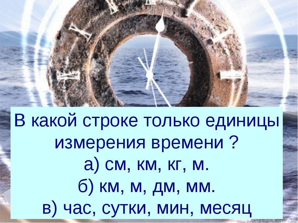В какой строке только единицы измерения времени ? а) см, км, кг, м. б) км, м,...