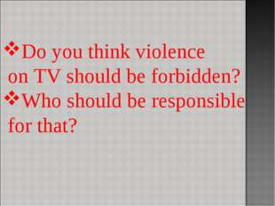 Do you think violence on TV should be forbidden? Who should be responsible fo