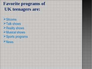 Favorite programs of UK teenagers are: Sitcoms Talk shows Reality shows Music