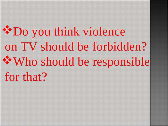Do you think violence on TV should be forbidden? Who should be responsible fo...