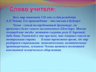 Весь мир отмечает 150 лет со дня рождения А.П.Чехова. Его произведения – эт