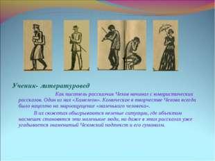 Ученик- литературовед Как писатель-рассказчик Чехов начинал с юмористически