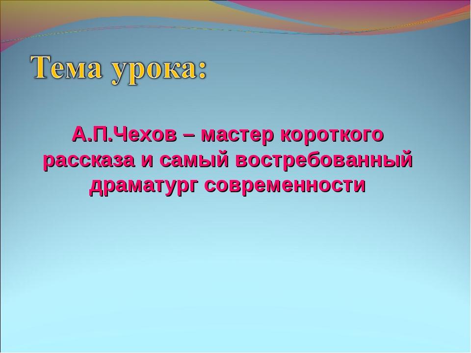 А.П.Чехов – мастер короткого рассказа и самый востребованный драматург соврем...
