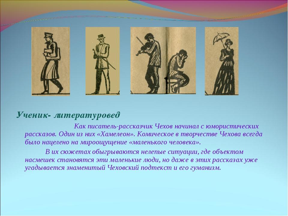 Ученик- литературовед Как писатель-рассказчик Чехов начинал с юмористически...