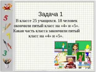Задача 1 В классе 25 учащихся. 18 человек окончили пятый класс на «4» и «5».