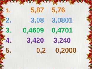 1. 5,87 5,76 2. 3,08 3,0801 3. 0,4609 0,4701 4. 3,420 3,240 5. 0,2 0,2000