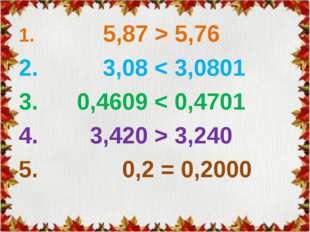 1. 5,87 > 5,76 2. 3,08 < 3,0801 3. 0,4609 < 0,4701 4. 3,420 > 3,240 5. 0,2 =
