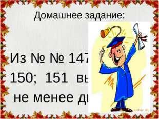 Домашнее задание: Из № № 147; 148; 150; 151 выбрать не менее двух