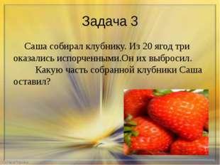 Задача 3 Саша собирал клубнику. Из 20 ягод три оказались испорченными.Он их