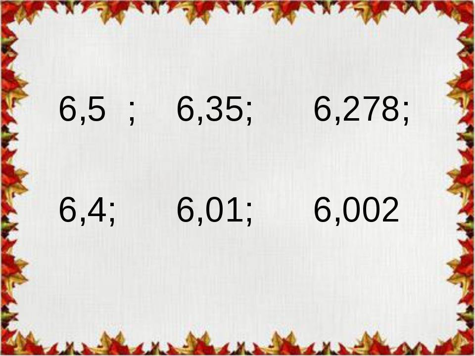 6,5 ; 6,35; 6,278; 6,4; 6,01; 6,002