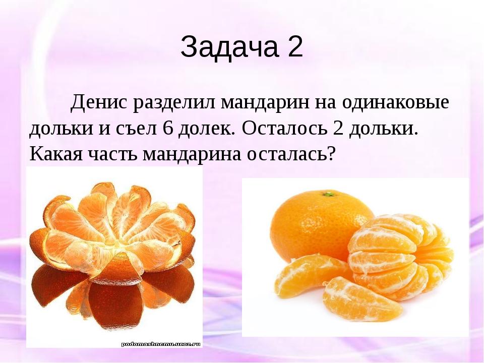 Задача 2 Денис разделил мандарин на одинаковые дольки и съел 6 долек. Осталос...