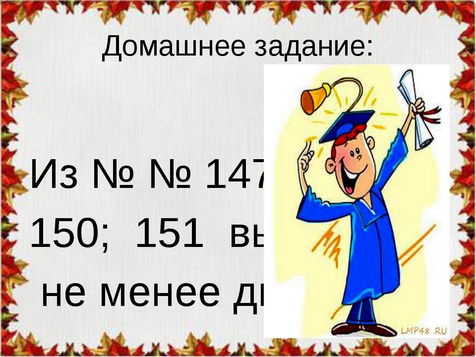 Домашнее задание: Из № № 147; 148; 150; 151 выбрать не менее двух...