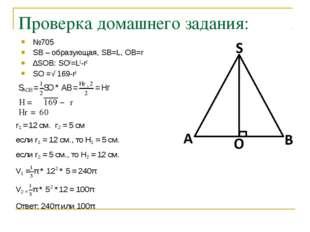 Проверка домашнего задания: №705 SB – образующая, SB=L, OB=r ∆SOB: SO2=L2-r2