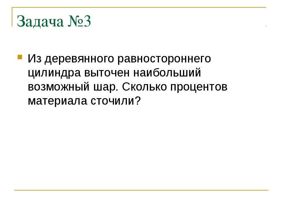 Задача №3 Из деревянного равностороннего цилиндра выточен наибольший возможны...