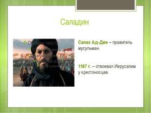 Саладин Салах Ад-Дин – правитель мусульман. 1187 г. – отвоевал Иерусалим у кр