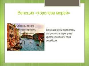 Венеция «королева морей» Венецианский правитель запросил за переправу крестон