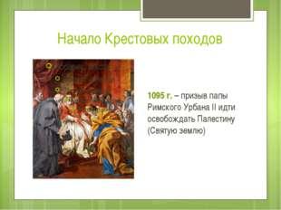 Начало Крестовых походов 1095 г. – призыв папы Римского Урбана II идти освобо